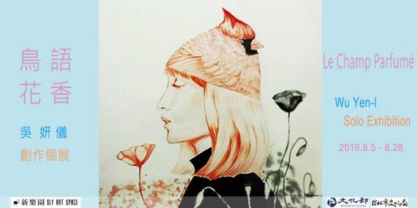 【展覽資訊 鳥語花香 Le Champ Parfumé 吳妍儀創作個展 Wu Yen-I Solo Exhibition】